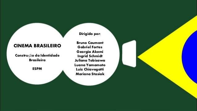 CINEMA BRASILEIRO  Construção da Identidade  Brasileira  ESPM  Dirigido por:  Bruno Caumont  Gabriel Fortes  Georgia Akemi...