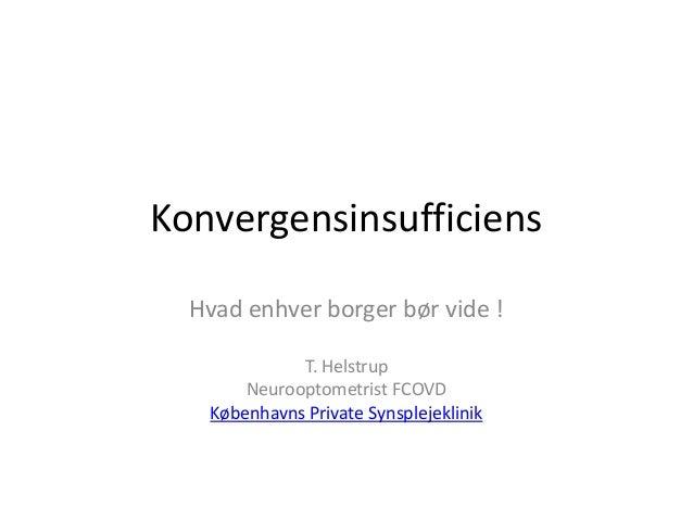 Konvergensinsufficiens Hvad enhver borger bør vide ! T. Helstrup Neurooptometrist FCOVD Københavns Private Synsplejeklinik
