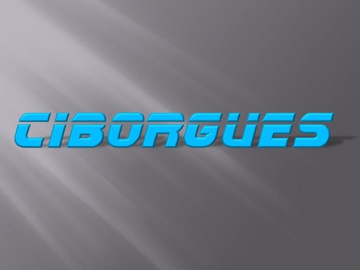 Ciborgues: seres vivos dependentes de algum componentemêcanico em seu corpo para sobreviver ou extender seus sentidos.