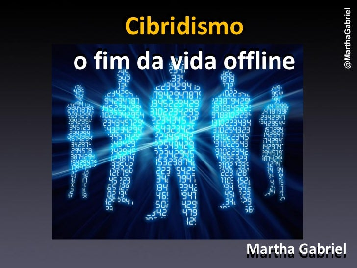 @MarthaGabriel     Cibridismo:     Cibridismoo fim da vida offline                Martha Gabriel                Martha Gab...