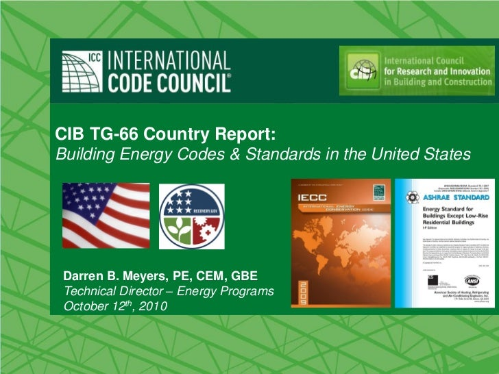 CIB TG-66 Country Report:Building Energy Codes & Standards in the United States Darren B. Meyers, PE, CEM, GBE Technical D...