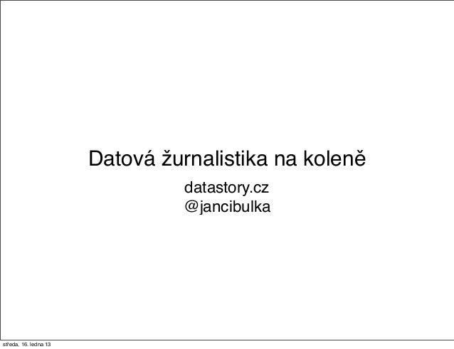 Datová žurnalistika na koleně                                datastory.cz                                @jancibulkastředa...