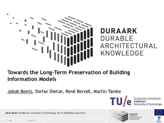 Towards the Long-Term Preservation of Building Information Models Jakob Beetz, Stefan Dietze, René Berndt, Martin Tamke  J...