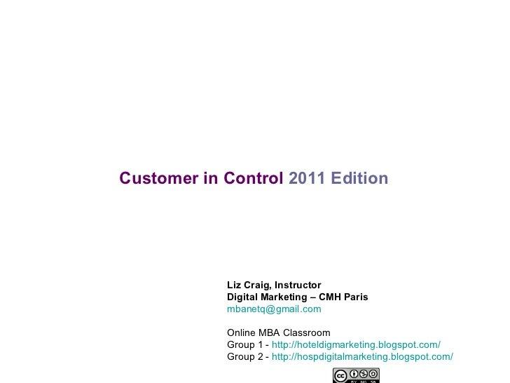 Customer in Control   2011 Edition Liz Craig, Instructor Digital Marketing – CMH Paris [email_address] Online MBA Classroo...