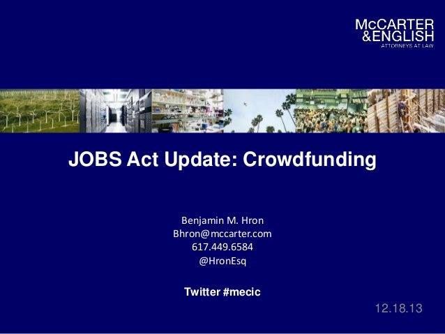 JOBS Act Update: Crowdfunding Benjamin M. Hron Bhron@mccarter.com 617.449.6584 @HronEsq Twitter #mecic  12.18.13