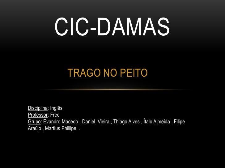 Cic-Damas<br />TRAGO NO PEITO<br />Disciplina: Inglês<br />Professor: Fred<br />Grupo: Evandro Macedo , Daniel  Vieira , T...