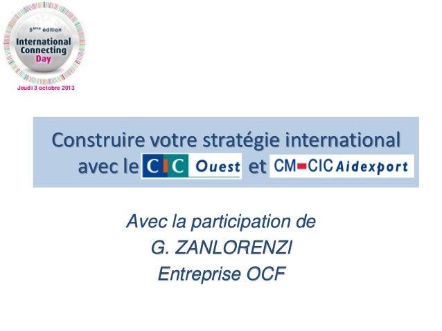 Jeudi 3 octobre 2013 Construire votre stratégie international avec le CIC OUEST et AIDEXPORT Avec la participation de G. Z...