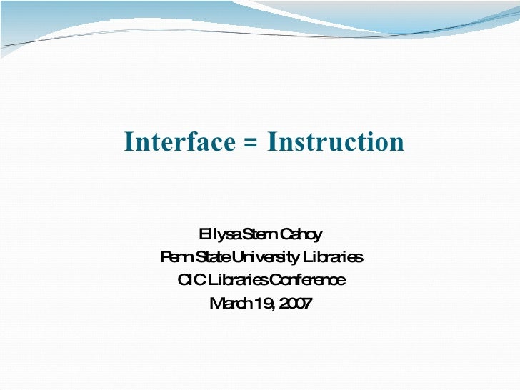 Interface = Instruction Ellysa Stern Cahoy Penn State University Libraries CIC Libraries Conference March 19, 2007