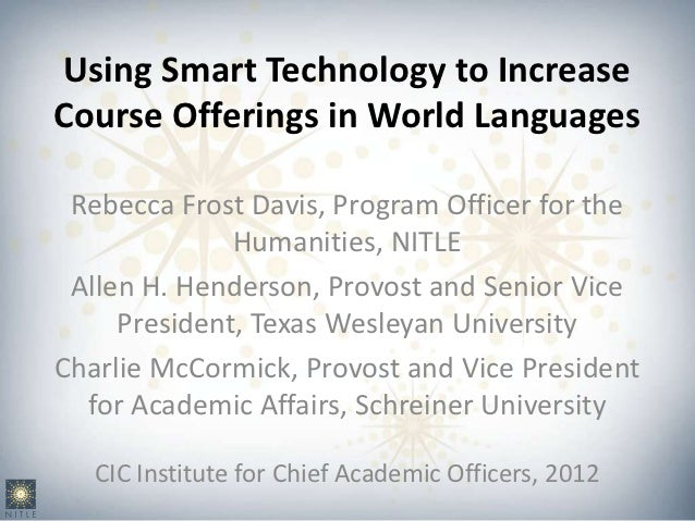 Using Smart Technology to IncreaseCourse Offerings in World Languages Rebecca Frost Davis, Program Officer for the        ...