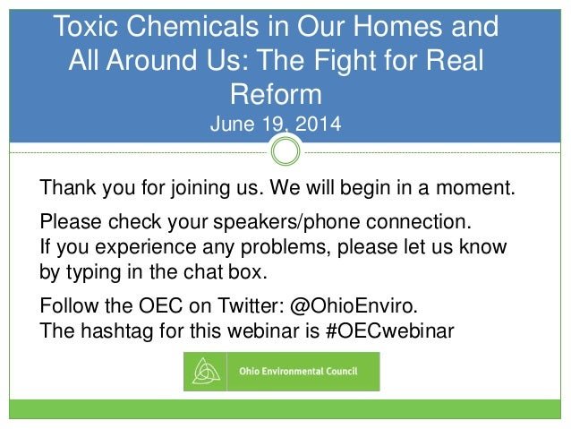 Toxic Chemicals in Our Homes and All Around Us: The Fight for Real Reform June 19, 2014 Thank you for joining us. We will ...