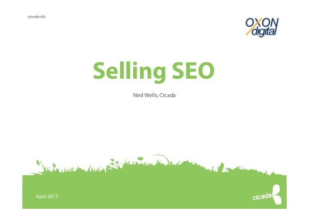 @nedwells                 Selling SEO                               Ned Wells, Cicada    April 2013                   © Co...