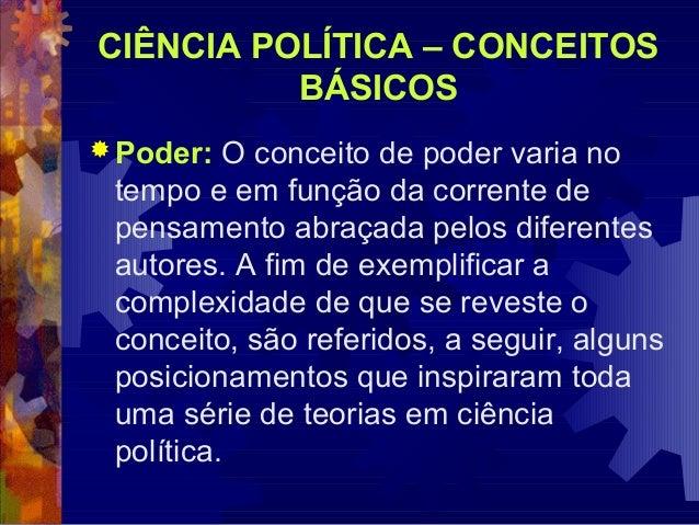 CIÊNCIA POLÍTICA – CONCEITOS BÁSICOS  Poder:  O conceito de poder varia no tempo e em função da corrente de pensamento ab...