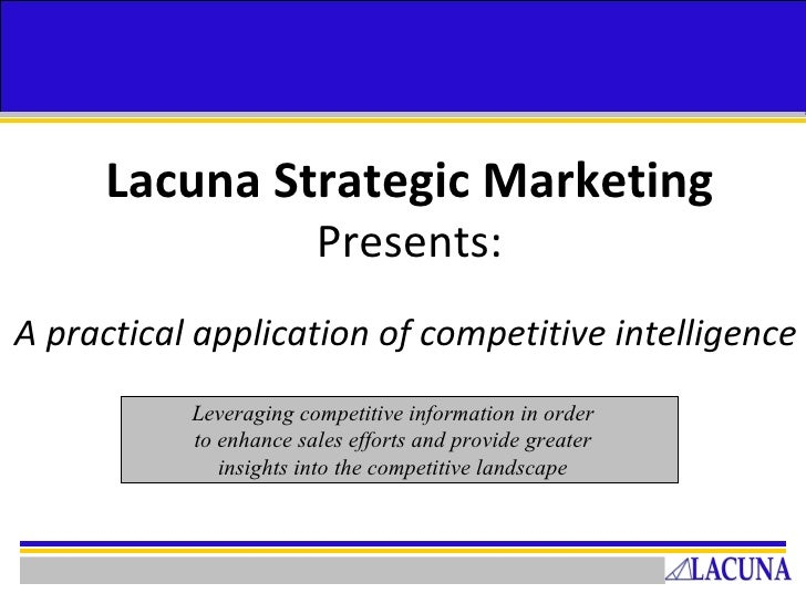 Lacuna Strategic Marketing   Presents: A practical application of competitive intelligence Leveraging competitive informat...