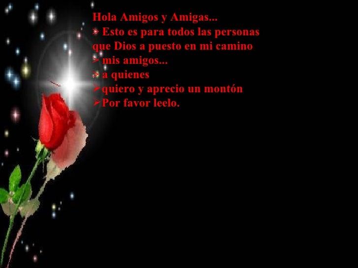 <ul><li>Hola Amigos y Amigas... </li></ul><ul><li>> Esto es para todos las personas que Dios a puesto en mi camino  </li><...