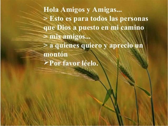 Hola Amigos y Amigas... > Esto es para todos las personas que Dios a puesto en mi camino > mis amigos... > a quienes quier...