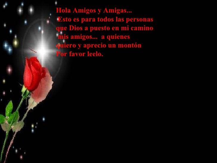 Hola Amigos y Amigas...Esto es para todos las personasque Dios a puesto en mi caminomis amigos... a quienesquiero y apreci...