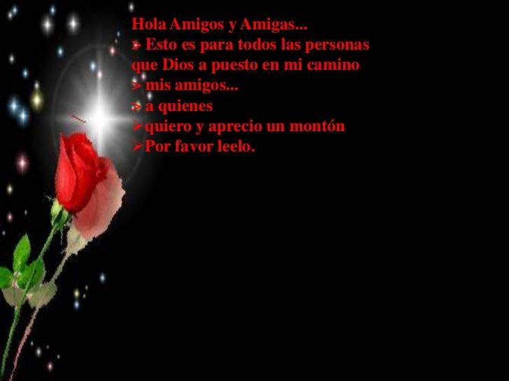 Hola Amigos y Amigas...> Esto es para todos las personasque Dios a puesto en mi camino> mis amigos...> a quienesquiero y ...