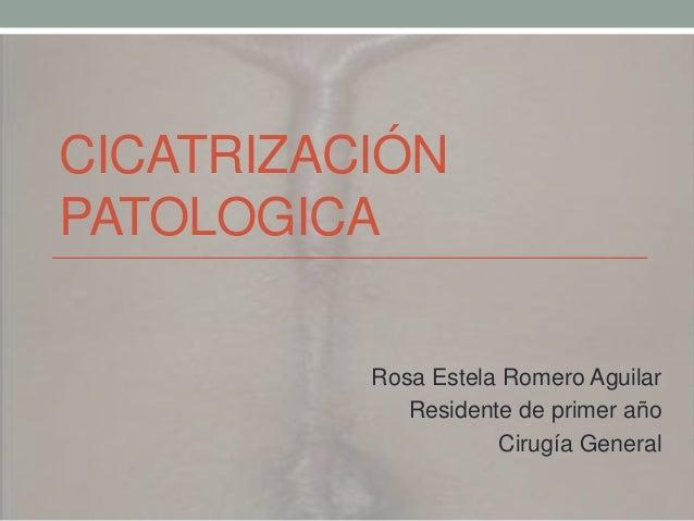CICATRIZACIÓNPATOLOGICA          Rosa Estela Romero Aguilar             Residente de primer año                     Cirugí...
