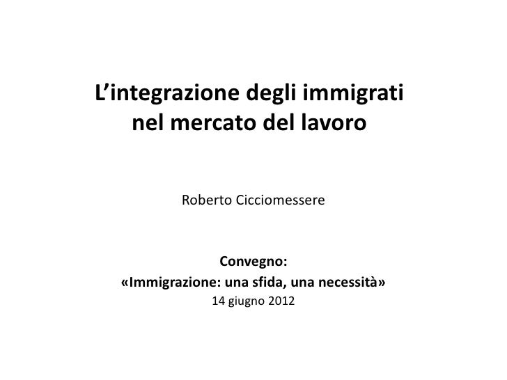 L'integrazione degli immigrati    nel mercato del lavoro           Roberto Cicciomessere                Convegno:  «Immigr...