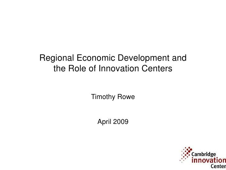 Regional Economic Development and    the Role of Innovation Centers              Timothy Rowe                April 2009