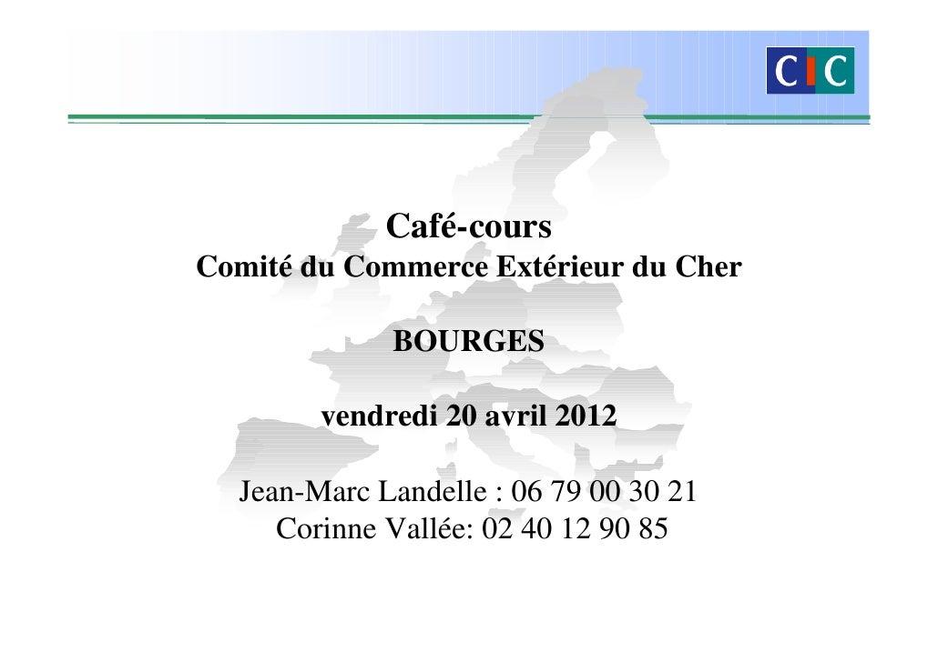Café-coursComité du Commerce Extérieur du Cher             BOURGES        vendredi 20 avril 2012  Jean-Marc Landelle : 06 ...