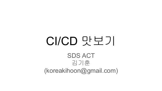CI/CD 맛보기 SDS ACT 김기훈 (koreakihoon@gmail.com)