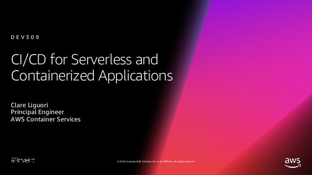 CI/CD for Serverless and Containerized Applications (DEV309-R1) - AWS re:Invent 2018 Slide 2
