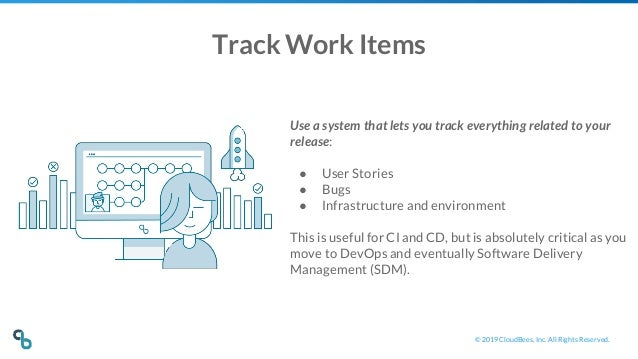 © 2019 CloudBees, Inc. All Rights Reserved. Track Work Items Use a system that lets you track everything related to your r...