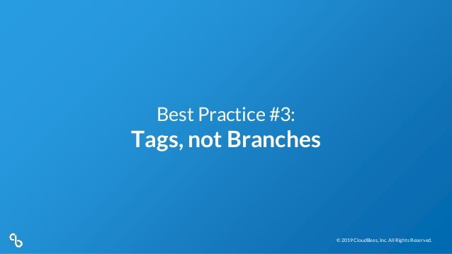 © 2019 CloudBees, Inc. All Rights Reserved.© 2019 CloudBees, Inc. All Rights Reserved. Best Practice #3: Tags, not Branches
