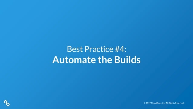 © 2019 CloudBees, Inc. All Rights Reserved.© 2019 CloudBees, Inc. All Rights Reserved. Best Practice #4: Automate the Buil...