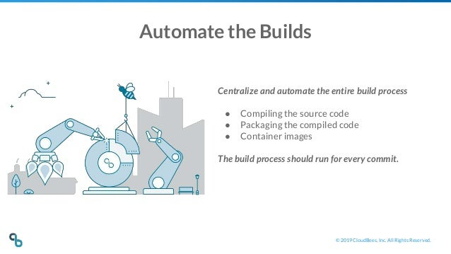 © 2019 CloudBees, Inc. All Rights Reserved. Automate the Builds Centralize and automate the entire build process ● Compili...