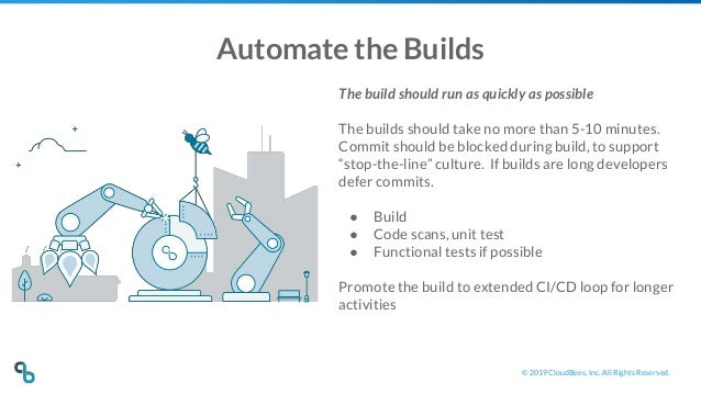 © 2019 CloudBees, Inc. All Rights Reserved. Automate the Builds The build should run as quickly as possible The builds sho...
