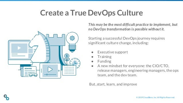 © 2019 CloudBees, Inc. All Rights Reserved. Create a True DevOps Culture This may be the most difficult practice to implem...