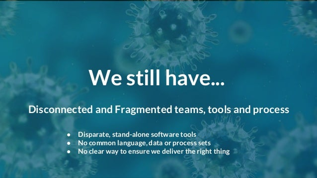 We still have... ● Disparate, stand-alone software tools ● No common language, data or process sets ● No clear way to ensu...