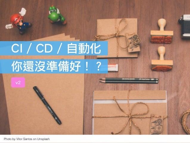 Cheng Wei Chen @ GCPUG Taiwan Meetup #34Photo by Vítor Santos on Unsplash CI / CD / 自動化 你還沒準備好!? v2