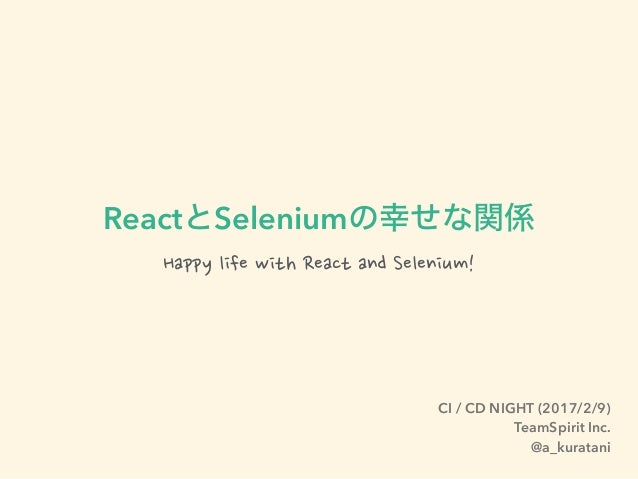 React Selenium Happy life with React and Selenium! CI / CD NIGHT (2017/2/9) TeamSpirit Inc. @a_kuratani