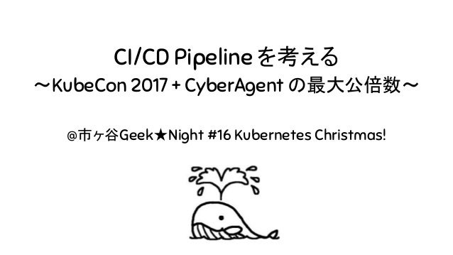 CI/CD Pipeline を考える 〜KubeCon 2017 + CyberAgent の最大公倍数〜 @市ヶ谷Geek★Night #16 Kubernetes Christmas!