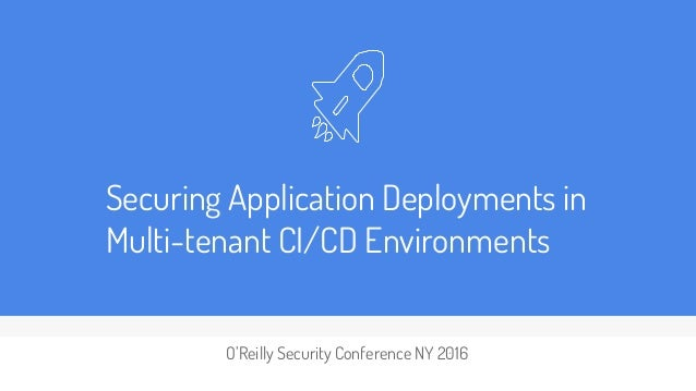 Securing Application Deployments in Multi-tenant CI/CD Environments O'Reilly Security Conference NY 2016
