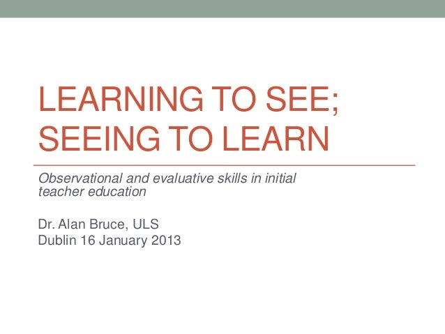 LEARNING TO SEE;SEEING TO LEARNObservational and evaluative skills in initialteacher educationDr. Alan Bruce, ULSDublin 16...
