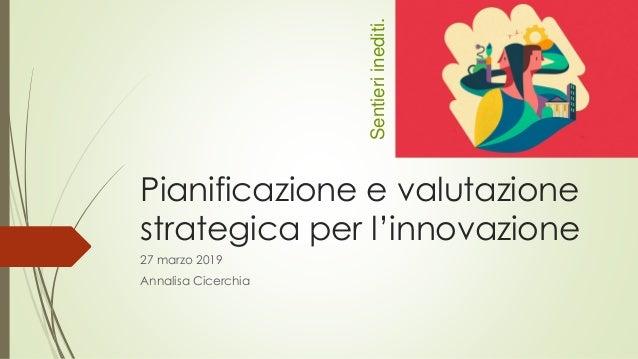 Pianificazione e valutazione strategica per l'innovazione 27 marzo 2019 Annalisa Cicerchia Sentieriinediti.