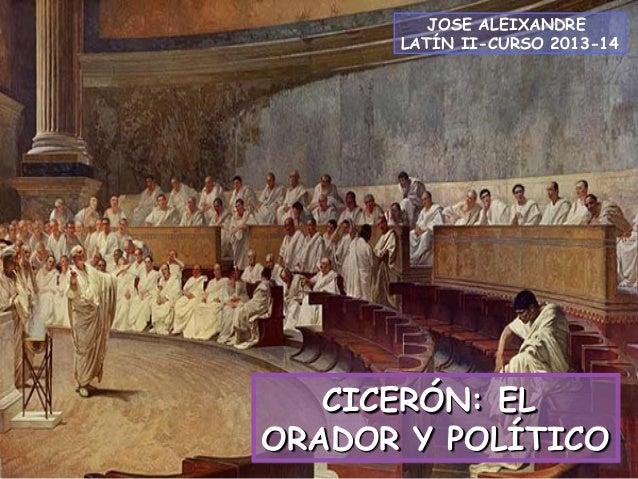 JOSE ALEIXANDRE LATÍN II-CURSO 2013-14  CICERÓN: EL ORADOR Y POLÍTICO