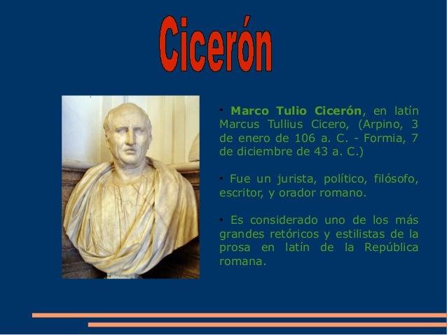 ● Marco Tulio Cicerón, en latín Marcus Tullius Cicero, (Arpino, 3 de enero de 106 a. C. - Formia, 7 de diciembre de 43 a. ...