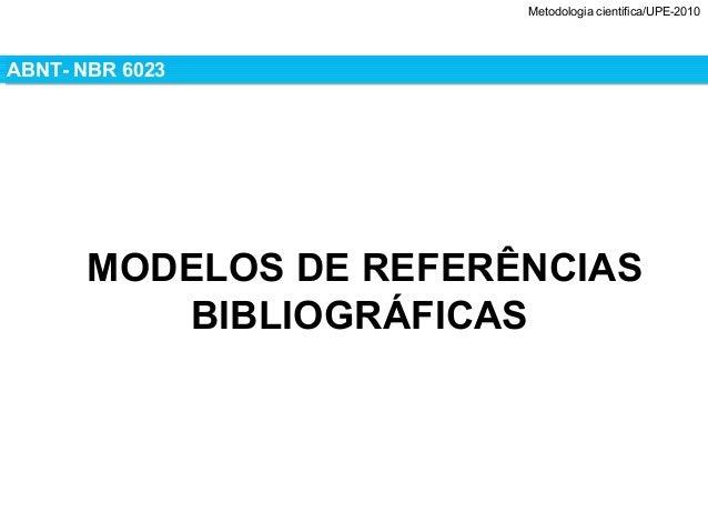 Metodologia cientifica/UPE-2010ABNT- NBR 6023ABNT- NBR 6023MODELOS DE REFERÊNCIASBIBLIOGRÁFICAS