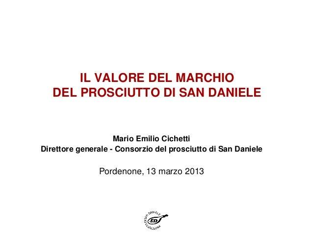 IL VALORE DEL MARCHIO   DEL PROSCIUTTO DI SAN DANIELE                    Mario Emilio CichettiDirettore generale - Consorz...