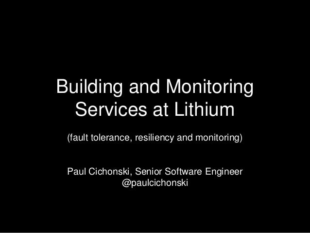 Building and Monitoring Services at Lithium (fault tolerance, resiliency and monitoring)  Paul Cichonski, Senior Software ...