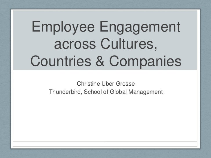 Employee Engagement   across Cultures,Countries & Companies            Christine Uber Grosse  Thunderbird, School of Globa...