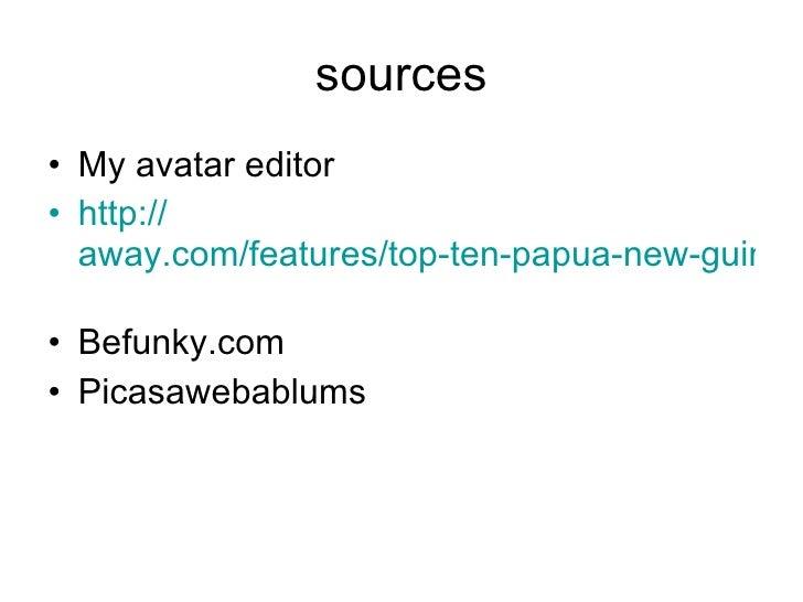sources <ul><li>My avatar editor </li></ul><ul><li>http://   away.com/features/top-ten-papua-new-guinea-adventures-1.html ...