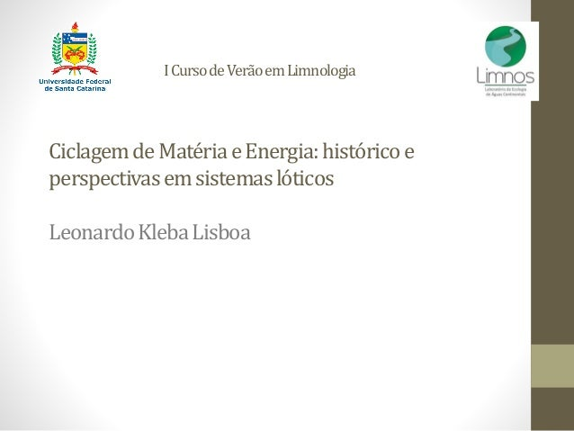 ICursodeVerãoemLimnologia CiclagemdeMatériaeEnergia:históricoe perspectivasemsistemaslóticos LeonardoKlebaLisboa
