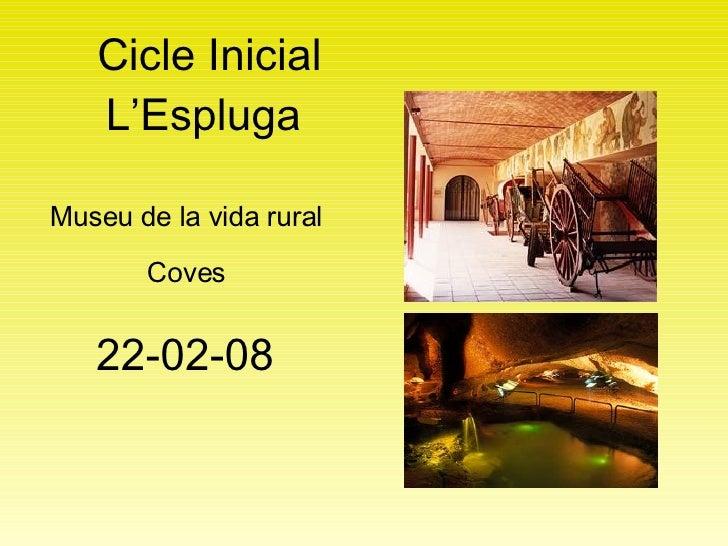 Cicle Inicial L'Espluga  <ul><li>22-02-08 </li></ul>Museu de la vida rural Coves