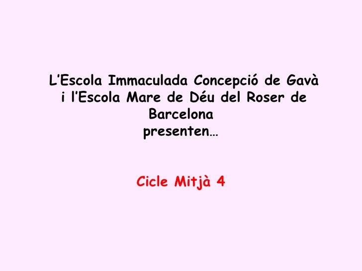 L'Escola Immaculada Concepció de Gavà  i l'Escola Mare de Déu del Roser de Barcelona presenten… Cicle Mitjà 4